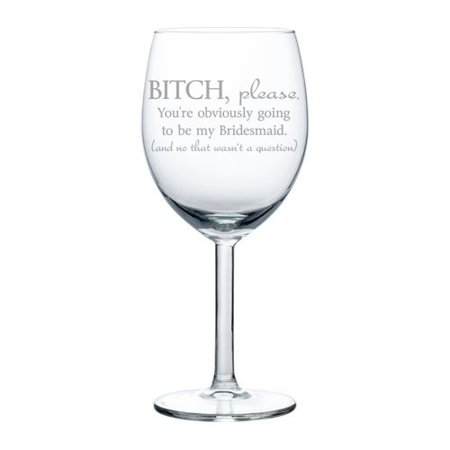 Wine Glass Goblet Funny You're Obviously Going To Be My Bridesmaid Will You Be My Proposal (10 oz)