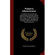 Probate & Administration : A Handbook for Executors and Administrators Containing Practical Directions for Obtaining Probate of a Will or Letters of Administration, with Special Reference to the Method of Procedure Under the Customs and Inland Revenue ACT,
