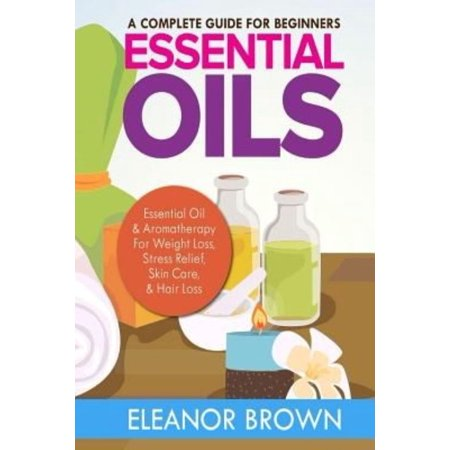 Essential Oils: A Complete Guide for Beginners: Essential Oil & Aromatherapy for Weight Loss, Stress Relief, Skin Care & Hair Loss