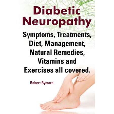 Diabetic Neuropathy. Diabetic Neuropathy Symptoms, Treatments, Diet, Management, Natural Remedies, Vitamins and Exercises All