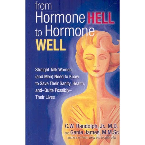 From Hormone Hell to Hormone Well: Straight Talk Women and Men Need to Know to Save Their Sanity, Health,--and Quite Possibly--Their Lives