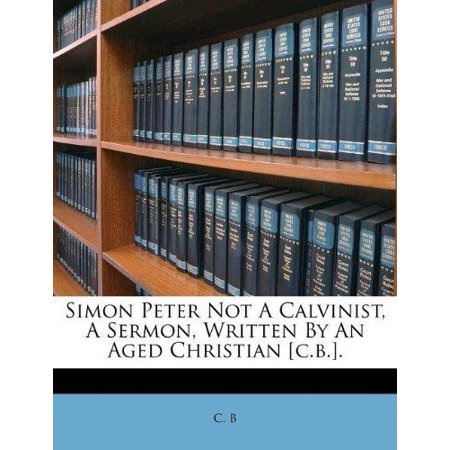 Simon Peter Not A Calvinist  A Sermon  Written By An Aged Christian  C B