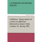 Godliness : Being Reports of a Series of Addresses Delivered at James's Hall, London, W. During 1881