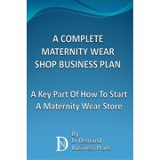 A Complete Maternity Wear Shop Business Plan: A Key Part Of How To Start A Maternity Wear Store - eBook
