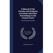 A Manual of the Practice and Evidence in Actions and Other Proceedings in the County Courts : With the Statutes and Rules