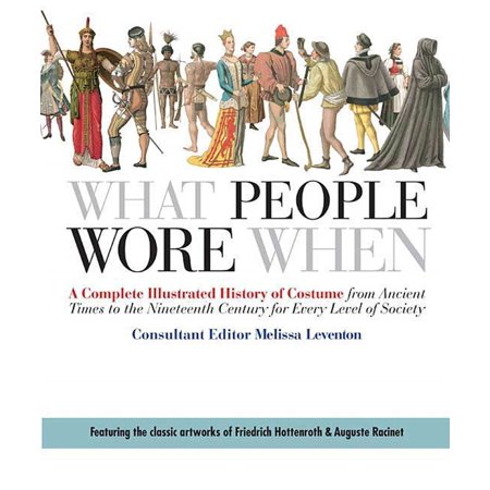 What People Wore When : A Complete Illustrated History of Costume from Ancient Times to the Nineteenth Century for Every Level of Society - History Of Costumes