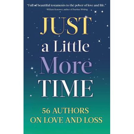 Just a Little More Time : 56 Authors on Love and