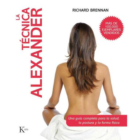La tecnica alexander / The Alexander Technique: Una guia completa para la salud, la postura y la forma fisica / a Comprehensive Guide for Health, Posture and Fitness