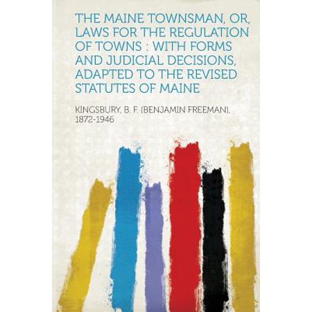 The Maine Townsman, Or, Laws for the Regulation of Towns : With Forms and Judicial Decisions, Adapted to the Revised Statutes of (Towns In Maine That Start With B)