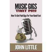 Music Gigs That Pay: How To Get Paid Gigs For Your Band Fast - eBook