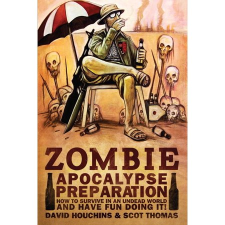 Zombie Apocalypse Preparation : How to Survive in an Undead World and Have Fun Doing (Things To Have In A Zombie Apocalypse)