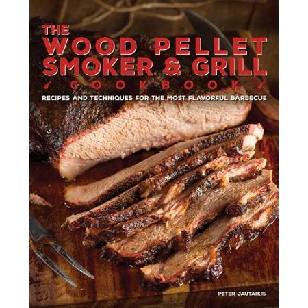The Wood Pellet Smoker and Grill Cookbook : Recipes and Techniques for the Most Flavorful and Delicious Barbecue