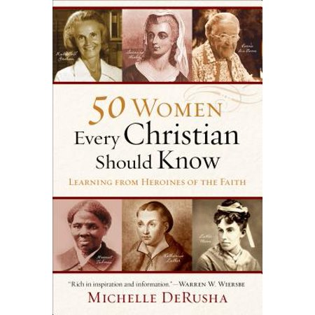 50 Women Every Christian Should Know : Learning from Heroines of the