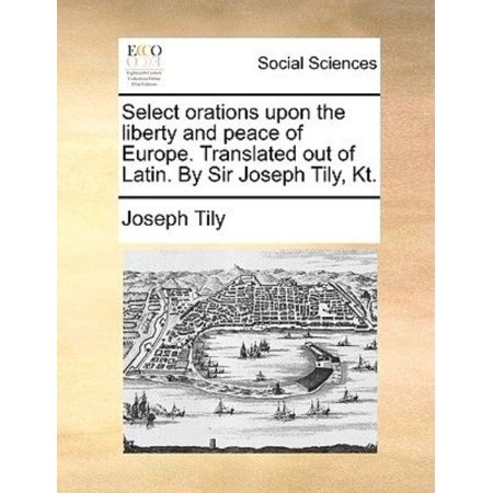 Select Orations Upon The Liberty And Peace Of Europe  Translated Out Of Latin  By Sir Joseph Tily  Kt