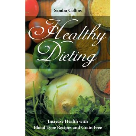 Healthy Dieting: Increase Health with Blood Type Recipes and Grain Free -