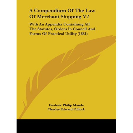A Compendium of the Law of Merchant Shipping V2 : With an Appendix Containing All the Statutes, Orders in Council and Forms of Practical Utility (1881) (Shipping Dates For Order)