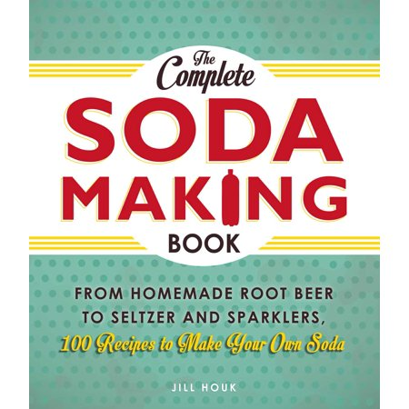The Complete Soda Making Book : From Homemade Root Beer to Seltzer and Sparklers, 100 Recipes to Make Your Own
