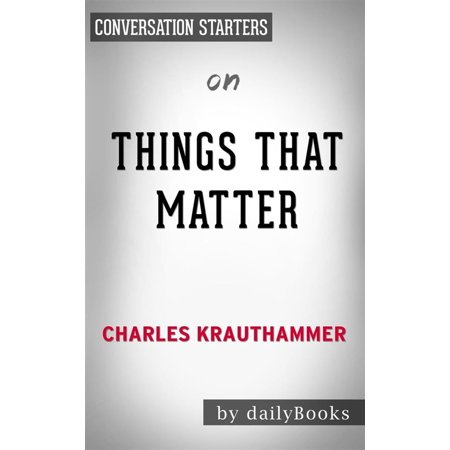 Things That Matter: Three Decades of Passions, Pastimes and Politics by Charles Krauthammer | Conversation Starters -