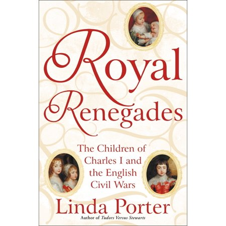 Royal Renegades : The Children of Charles I and the English Civil