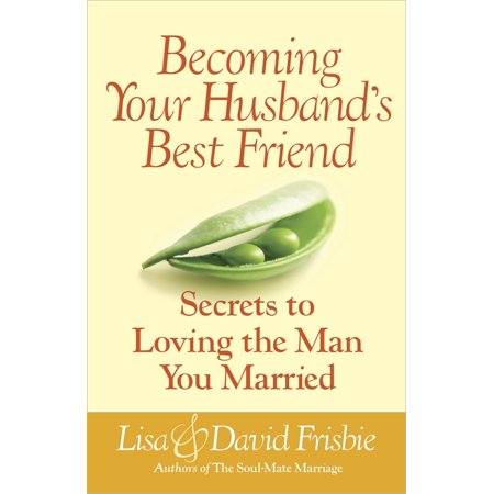 Becoming Your Husband's Best Friend : Secrets to Loving the Man You