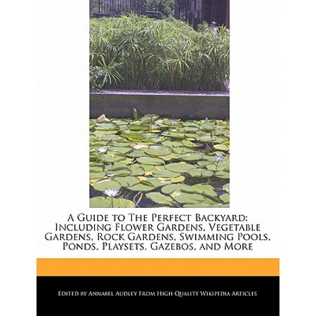 A Guide to the Perfect Backyard : Including Flower Gardens, Vegetable Gardens, Rock Gardens, Swimming Pools, Ponds, Playsets, Gazebos, and -