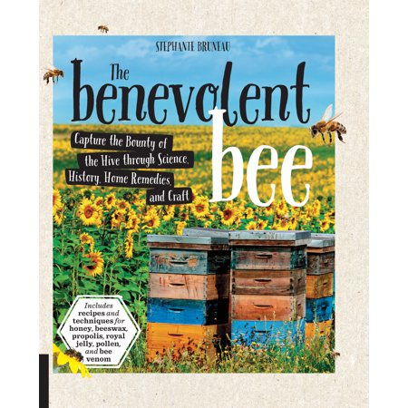 The Benevolent Bee : Capture the Bounty of the Hive through Science, History, Home Remedies and Craft - Includes recipes and techniques for honey, beeswax, propolis, royal jelly, pollen, and bee