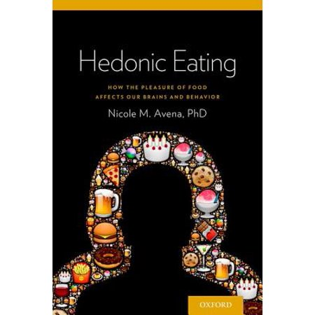 Hedonic Eating : How the Pleasure of Food Affects Our Brains and