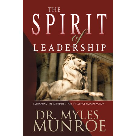 The Spirit of Leadership : Cultivating the Attributes That Influence Human