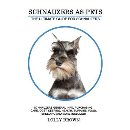 Schnauzers as Pets : Schnauzers General Info, Purchasing, Care, Cost, Keeping, Health, Supplies, Food, Breeding and More Included! the Ultimate Guide for