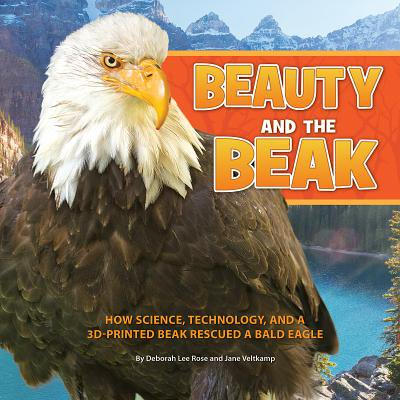 Beauty and the Beak : How Science, Technology, and a 3d-Printed Beak Rescued a Bald -