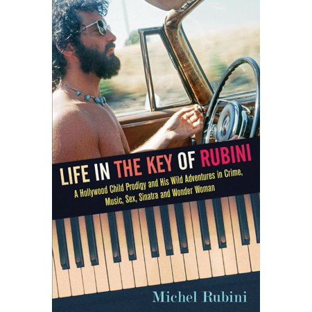 Life in the Key of Rubini : A Hollywood Child Prodigy and His Wild Adventures in Crime, Music, Sex, Sinatra and Wonder