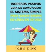 Ingresos Pasivos Guía De Como Guiar El Sistema Simple Para Ganar Dinero En Línea En 30 Días. - eBook