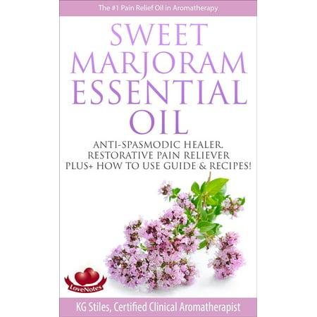 Sweet Marjoram Essential Oil Anti-spasmodic Healer Restorative Pain Reliever Plus+ How to Use Guide & Recipes - eBook (Marjoram Sweet)