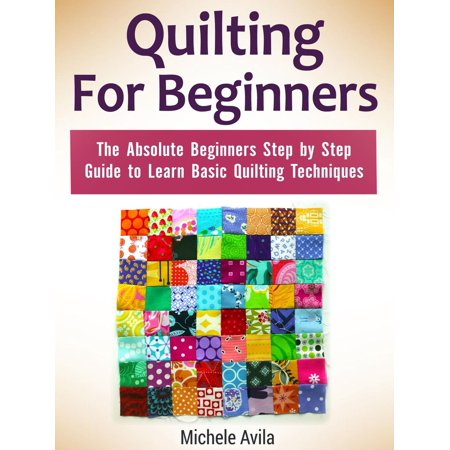 Quilting For Beginners: The Absolute Beginners Step by Step Guide to Learn Basic Quilting Techniques -