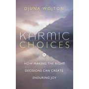 Karmic Choices : How Making the Right Decisions Can Create Enduring Joy