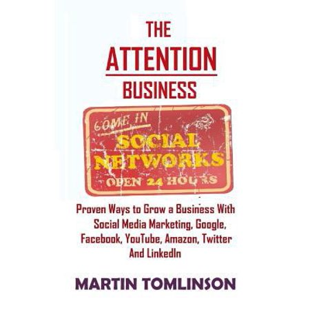 The Attention Business  Proven Ways To Grow Your Business Using Social Media Marketing  Google  Facebook  Amazon  Twitter  Youtube And Linkedin