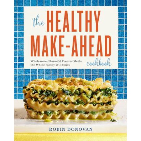The Healthy Make-Ahead Cookbook : Wholesome, Flavorful Freezer Meals the Whole Family Will