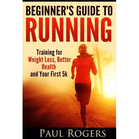 Beginner's Guide to Running: Training for Weight Loss, Better Health and Your First 5k -