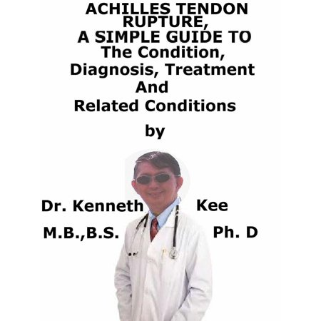 Achilles Tendon Rupture, A Simple Guide To The Condition, Diagnosis, Treatment And Related Conditions -