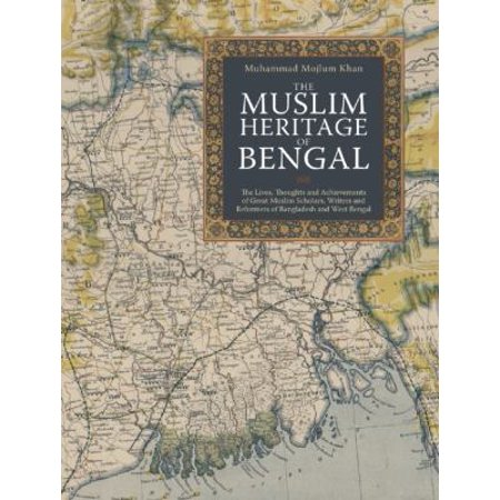 The Muslim Heritage Of Bengal  The Lives  Thoughts And Achievements Of Great Muslim Scholars  Writers And Reformers Of Bangladesh And West Bengal