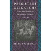 Persistent Oligarchs : Elites and Politics in Chihuahua, Mexico 1910-1940