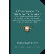 A Companion to the New Testament : Being a Plain Commentary on Scripture History, from the Birth of Our Lord to the End of the Apostolic Age (1881)