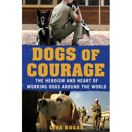 Dogs of Courage : The Heroism and Heart of Working Dogs Around the World
