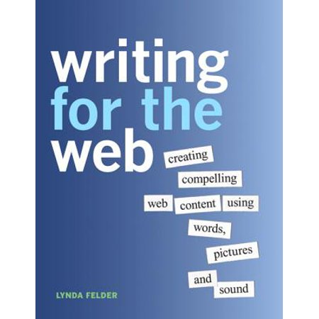 Writing for the Web : Creating Compelling Web Content Using Words, Pictures and