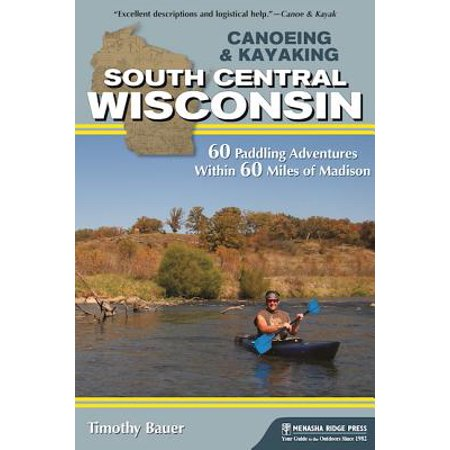 Canoeing & Kayaking South Central Wisconsin : 60 Paddling Adventures Within 60 Miles of