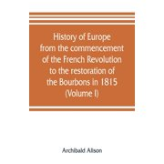 History of Europe from the commencement of the French Revolution to the restoration of the Bourbons in 1815 (Volume I) (Paperback)