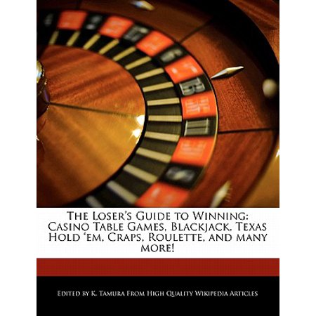 The Loser's Guide to Winning : Casino Table Games, Blackjack, Texas Hold 'Em, Craps, Roulette, and Many (Best Way To Win At Roulette Table)