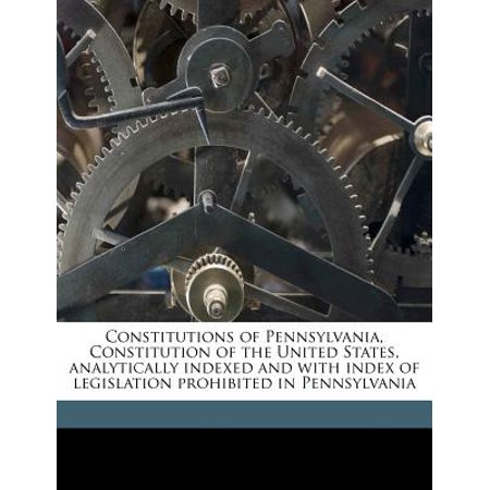 Constitutions Of Pennsylvania  Constitution Of The United States  Analytically Indexed And With Index Of Legislation Prohibited In Pennsylvania