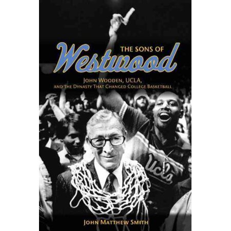 The Sons Of Westwood   John Wooden  Ucla  And The Dynasty That Changed College Basketball