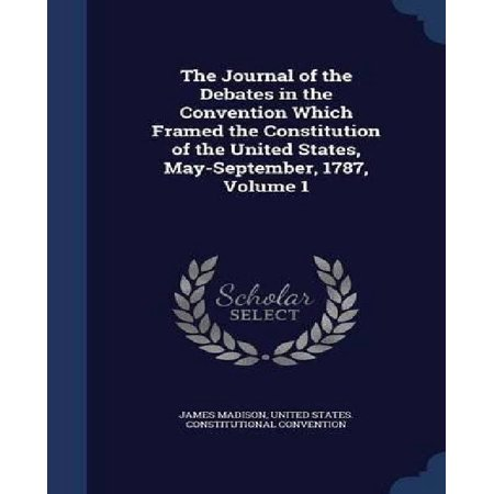 The Journal Of The Debates In The Convention Which Framed The Constitution Of The United States  May September  1787  Volume 1